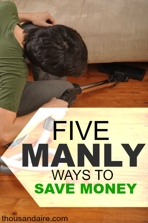 Looking for manly ways to save money? These five things will get you there. Sorry ladies, this post isn't for you.